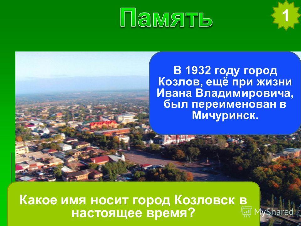 1 Какое имя носит город Козловск в настоящее время? В 1932 году город Козлов, ещё при жизни Ивана Владимировича, был переименован в Мичуринск.