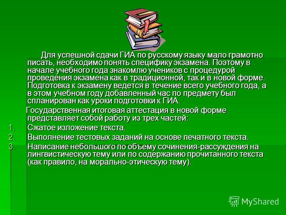 Для успешной сдачи ГИА по русскому языку мало грамотно писать, необходимо понять специфику экзамена. Поэтому в начале учебного года знакомлю учеников с процедурой проведения экзамена как в традиционной, так и в новой форме. Подготовка к экзамену веде