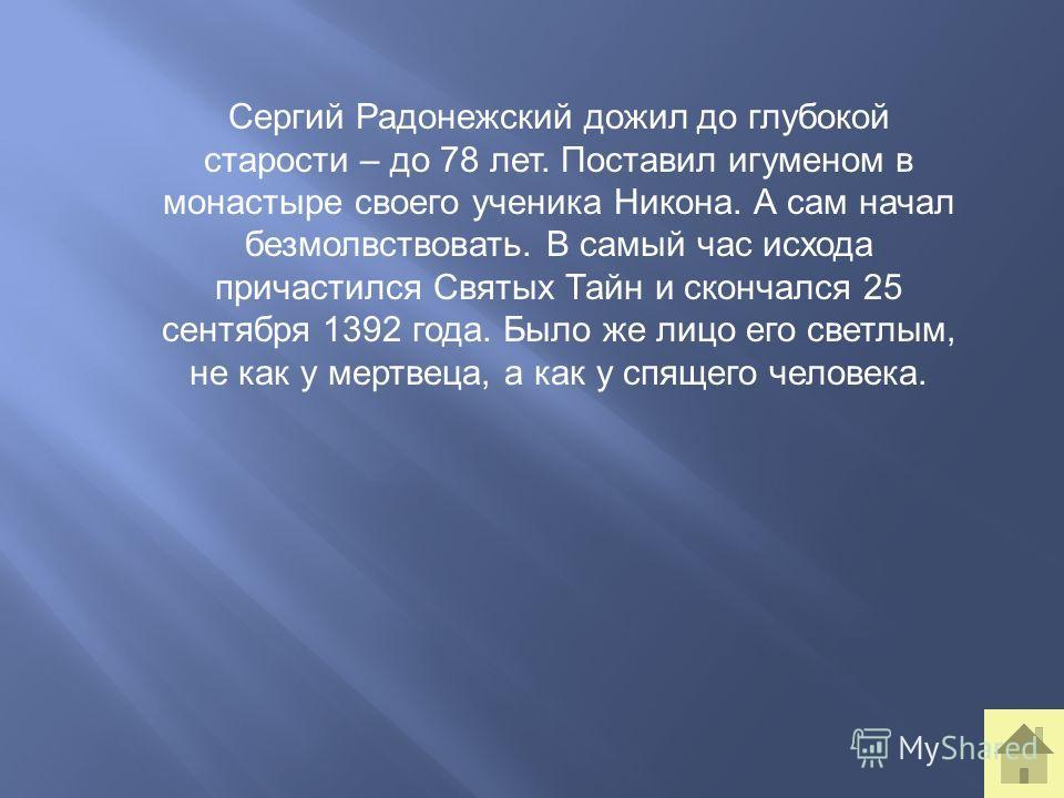 Сергий Радонежский дожил до глубокой старости – до 78 лет. Поставил игуменом в монастыре своего ученика Никона. А сам начал безмолвствовать. В самый час исхода причастился Святых Тайн и скончался 25 сентября 1392 года. Было же лицо его светлым, не ка