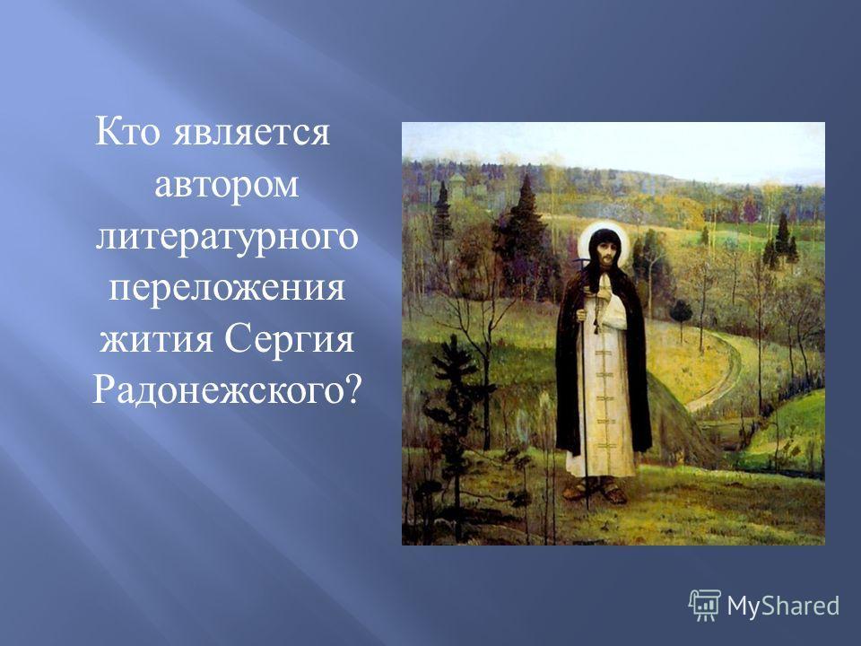 Кто является автором литературного переложения жития Сергия Радонежского ?