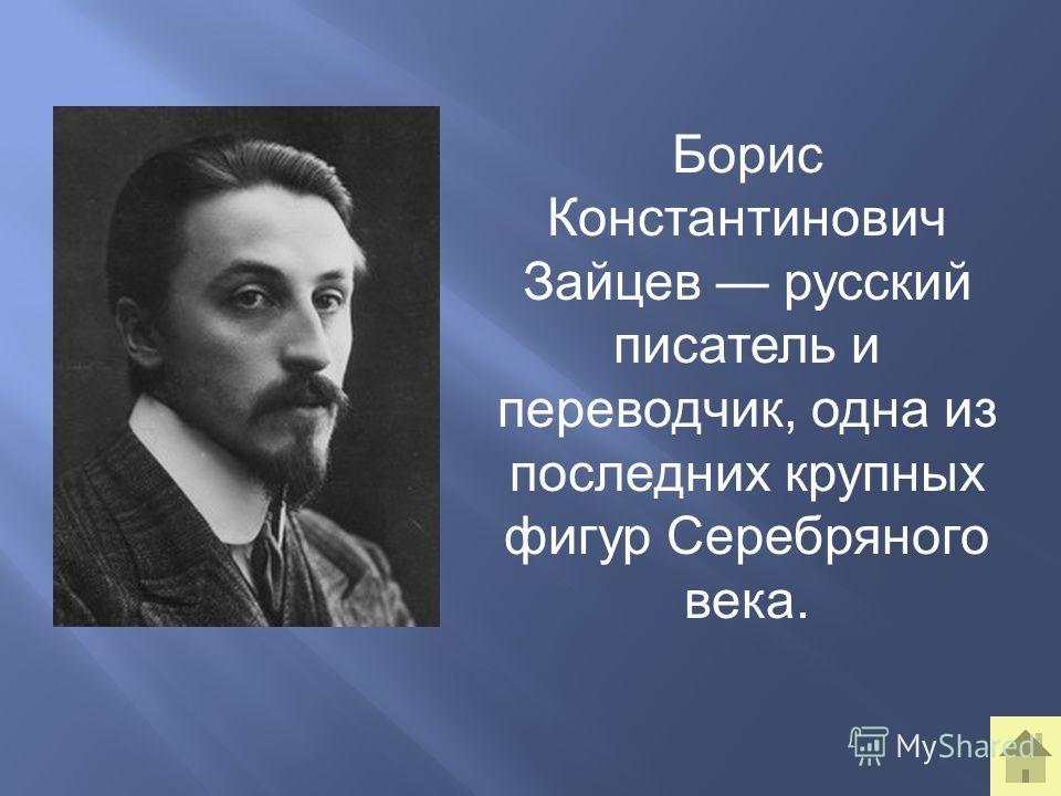 Борис Константинович Зайцев русский писатель и переводчик, одна из последних крупных фигур Серебряного века.