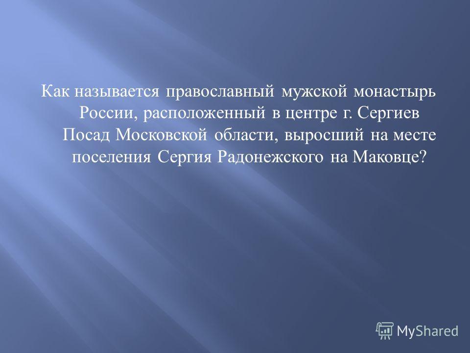 Как называется православный мужской монастырь России, расположенный в центре г. Сергиев Посад Московской области, выросший на месте поселения Сергия Радонежского на Маковце ?