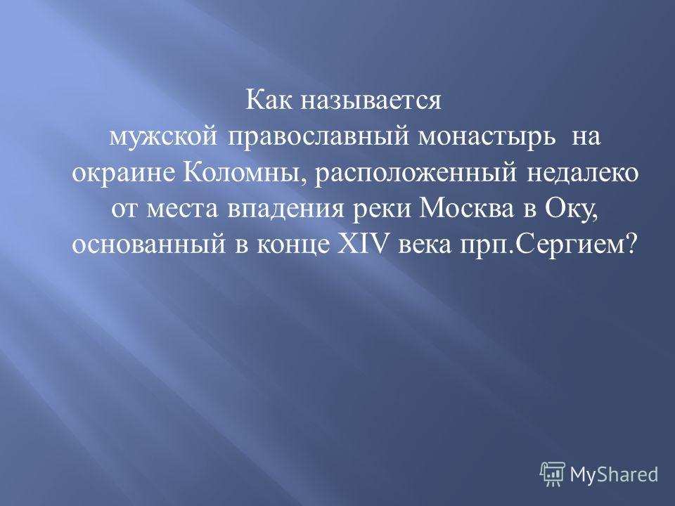 Как называется мужской православный монастырь на окраине Коломны, расположенный недалеко от места впадения реки Москва в Оку, основанный в конце XIV века прп. Сергием ?