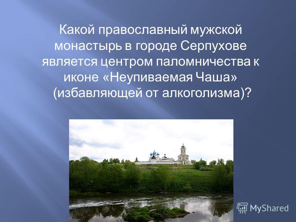 Какой православный мужской монастырь в городе Серпухове является центром паломничества к иконе «Неупиваемая Чаша» (избавляющей от алкоголизма)?