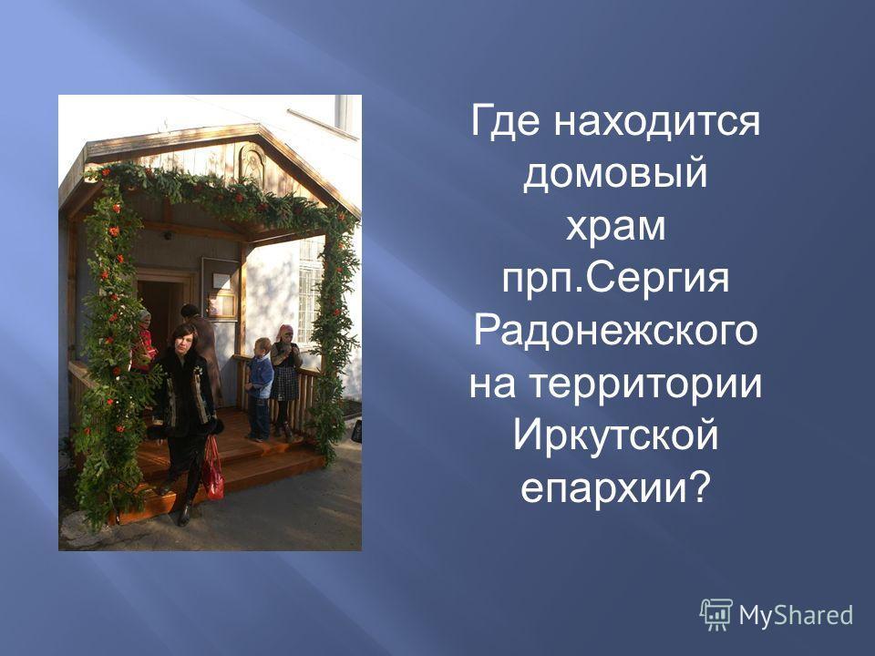 Где находится домовый храм прп.Сергия Радонежского на территории Иркутской епархии?