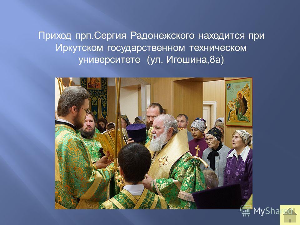 Приход прп.Сергия Радонежского находится при Иркутском государственном техническом университете (ул. Игошина,8а)