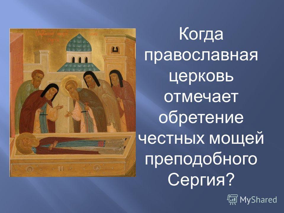 Когда православная церковь отмечает обретение честных мощей преподобного Сергия?