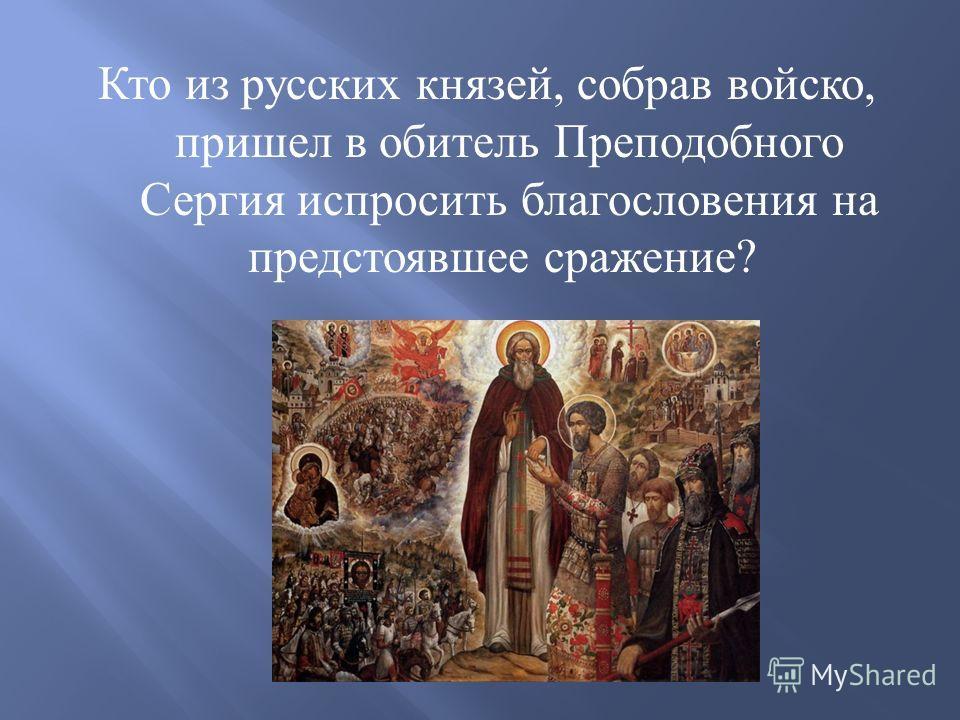 Кто из русских князей, собрав войско, пришел в обитель Преподобного Сергия испросить благословения на предстоявшее сражение ?