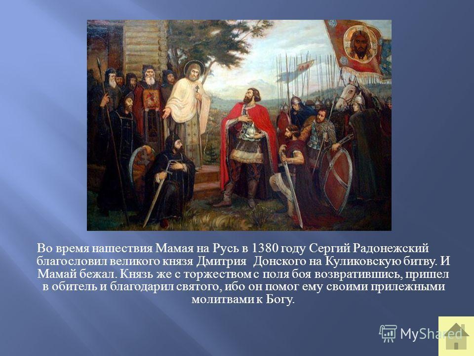 Во время нашествия Мамая на Русь в 1380 году Сергий Радонежский благословил великого князя Дмитрия Донского на Куликовскую битву. И Мамай бежал. Князь же с торжеством с поля боя возвратившись, пришел в обитель и благодарил святого, ибо он помог ему с