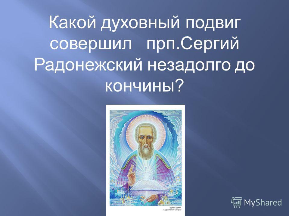 Какой духовный подвиг совершил прп.Сергий Радонежский незадолго до кончины?