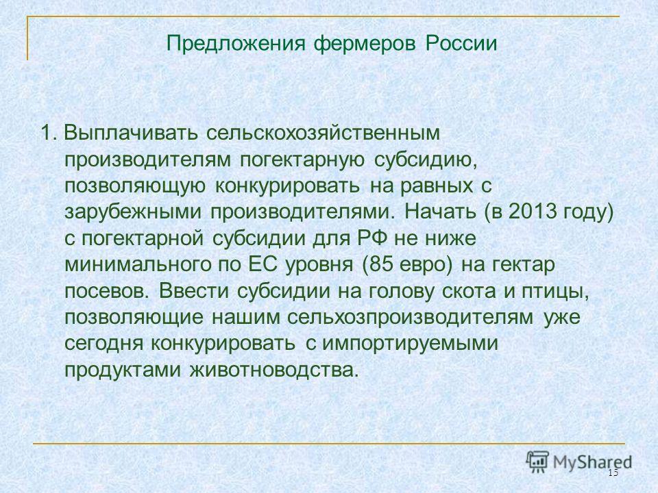 15 Предложения фермеров России 1. Выплачивать сельскохозяйственным производителям погектарную субсидию, позволяющую конкурировать на равных с зарубежными производителями. Начать (в 2013 году) с погектарной субсидии для РФ не ниже минимального по ЕС у