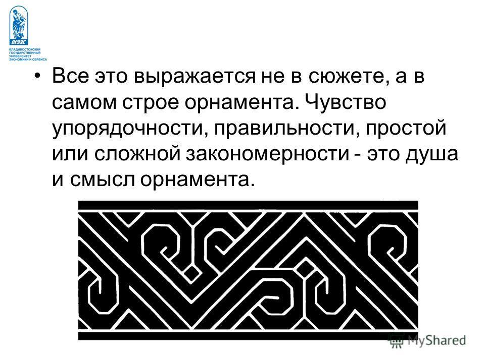 Все это выражается не в сюжете, а в самом строе орнамента. Чувство упорядочности, правильности, простой или сложной закономерности - это душа и смысл орнамента.