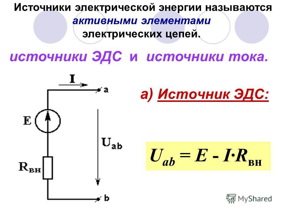 а) Источник ЭДС: U ab = E - IR вн Источники электрической энергии называются активными элементами электрических цепей. источники ЭДС и источники тока.