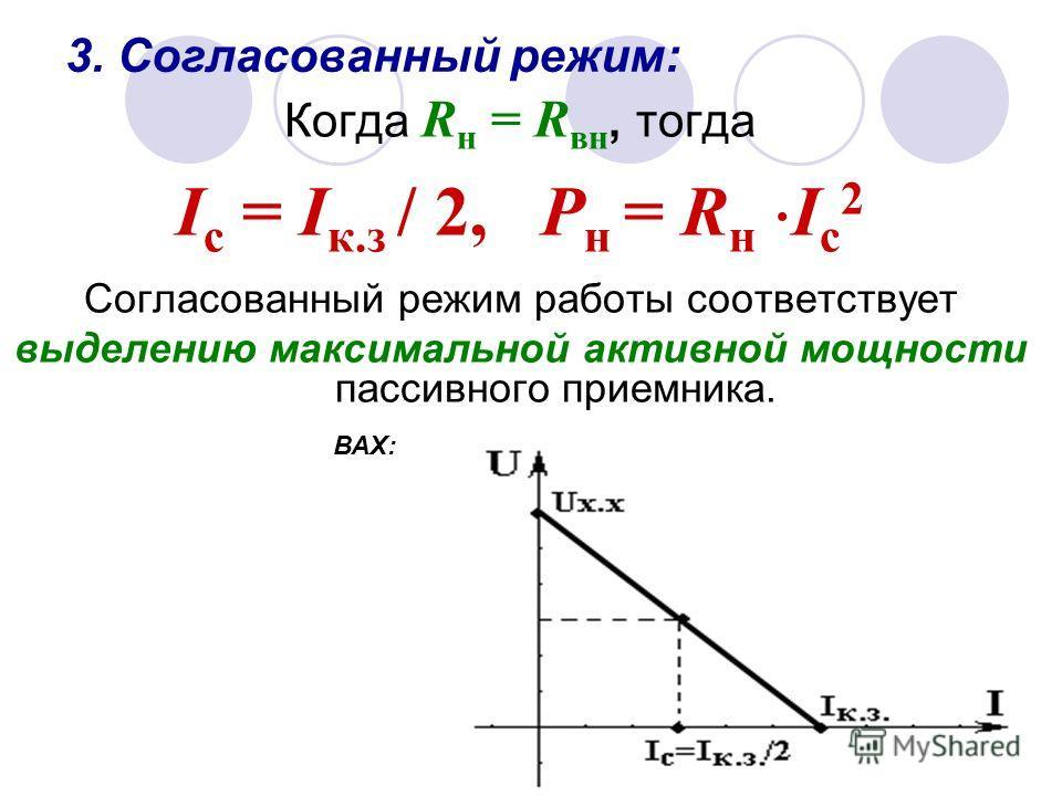 3. Согласованный режим: Когда R н = R вн, тогда I с = I к.з / 2, Р н = R н I с 2 Согласованный режим работы соответствует выделению максимальной активной мощности пассивного приемника. ВАХ: