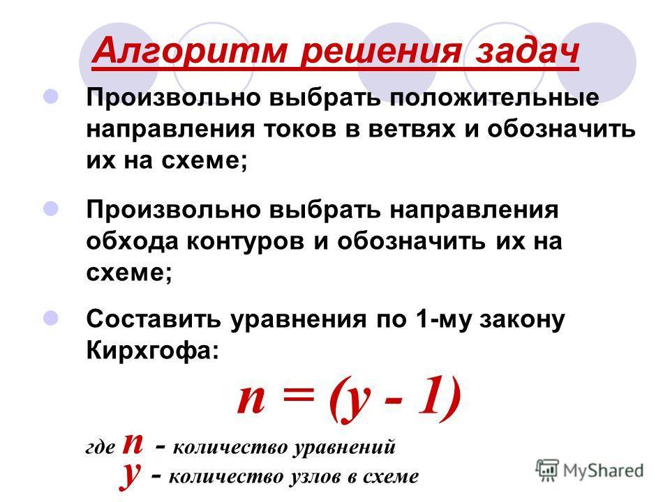 Алгоритм решения задач Произвольно выбрать положительные направления токов в ветвях и обозначить их на схеме; Произвольно выбрать направления обхода контуров и обозначить их на схеме; Составить уравнения по 1-му закону Кирхгофа: n = (у - 1) где n - к