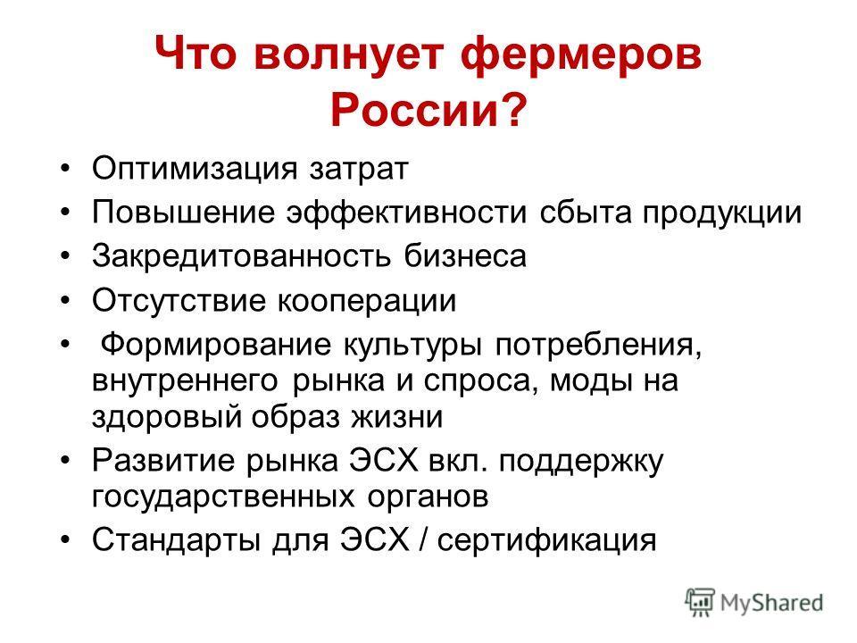 Что волнует фермеров России? Оптимизация затрат Повышение эффективности сбыта продукции Закредитованность бизнеса Отсутствие кооперации Формирование культуры потребления, внутреннего рынка и спроса, моды на здоровый образ жизни Развитие рынка ЭСХ вкл