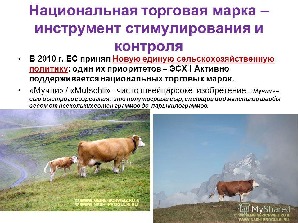 Национальная торговая марка – инструмент стимулирования и контроля В 2010 г. ЕС принял Новую единую сельскохозяйственную политику: один их приоритетов – ЭСХ ! Активно поддерживается национальных торговых марок. «Мучли» / «Mutschli» - чисто швейцарсок