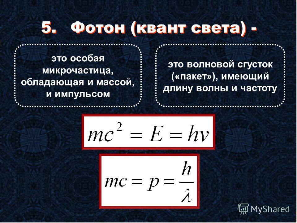 5.Фотон (квант света) - это особая микрочастица, обладающая и массой, и импульсом это волновой сгусток («пакет»), имеющий длину волны и частоту