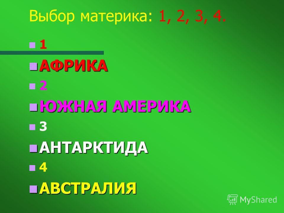Выбор материка: 1, 2, 3, 4. 1 АФРИКА АФРИКА 2 ЮЖНАЯ АМЕРИКА ЮЖНАЯ АМЕРИКА 3 АНТАРКТИДА АНТАРКТИДА 4 АВСТРАЛИЯ АВСТРАЛИЯ