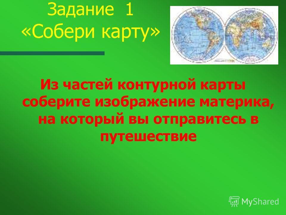 Задание 1 «Собери карту» Из частей контурной карты соберите изображение материка, на который вы отправитесь в путешествие