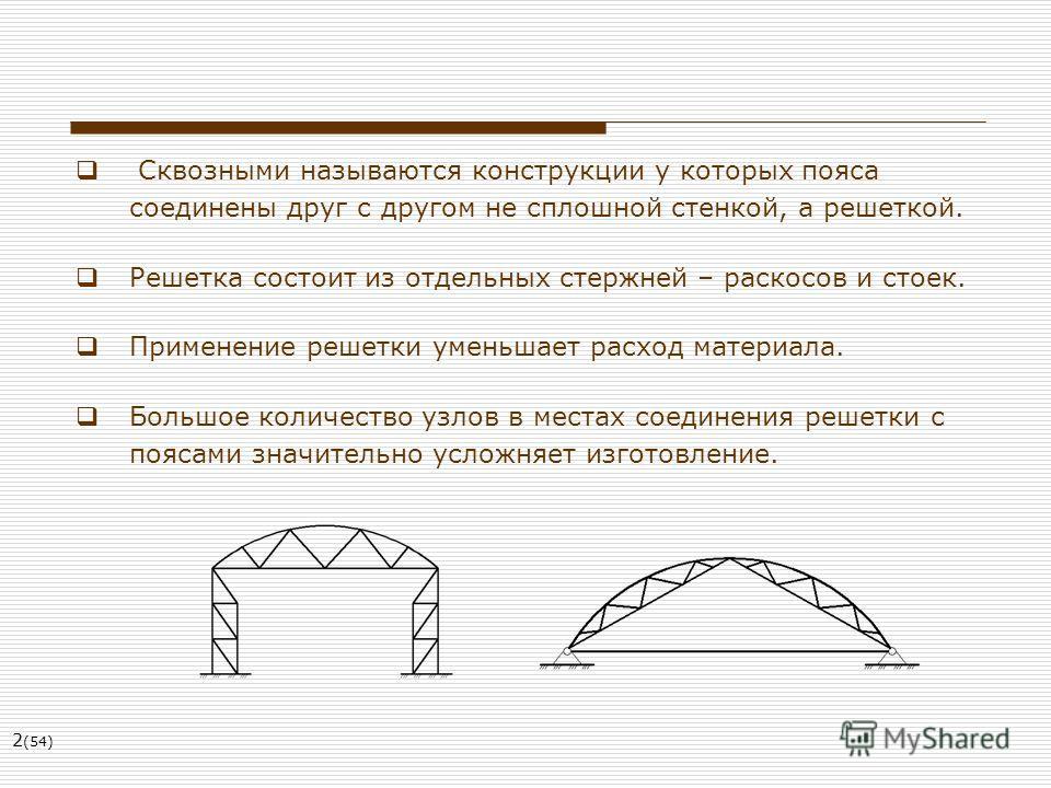 2 (54) Сквозными называются конструкции у которых пояса соединены друг с другом не сплошной стенкой, а решеткой. Решетка состоит из отдельных стержней – раскосов и стоек. Применение решетки уменьшает расход материала. Большое количество узлов в места
