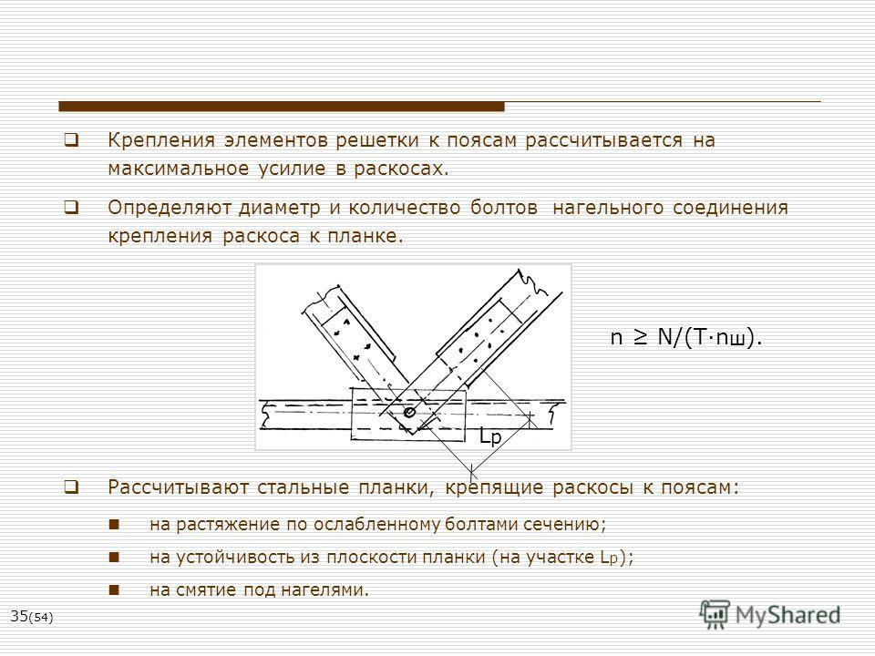 35 (54) Крепления элементов решетки к поясам рассчитывается на максимальное усилие в раскосах. Определяют диаметр и количество болтов нагельного соединения крепления раскоса к планке. Рассчитывают стальные планки, крепящие раскосы к поясам: на растяж