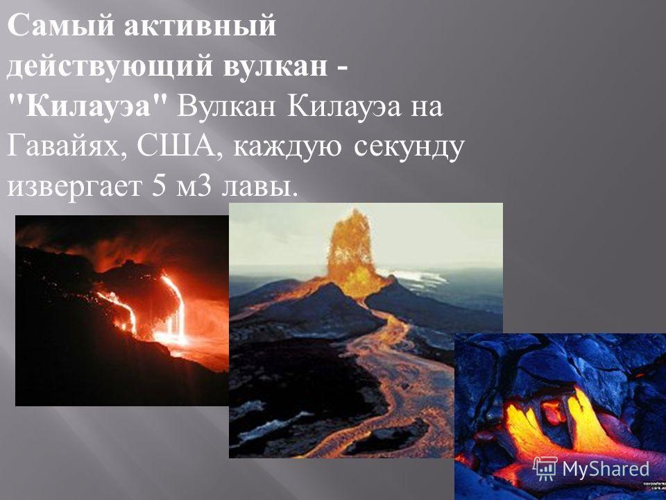 Самый активный действующий вулкан -  Килауэа  Вулкан Килауэа на Гавайях, США, каждую секунду извергает 5 м 3 лавы.