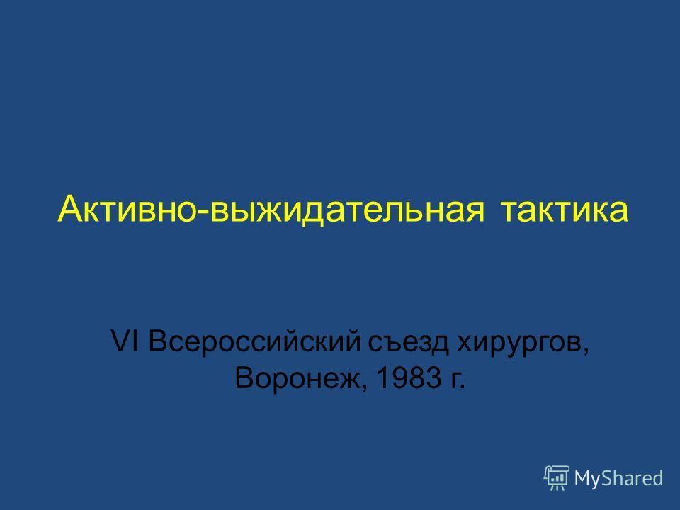 Активно-выжидательная тактика VI Всероссийский съезд хирургов, Воронеж, 1983 г.