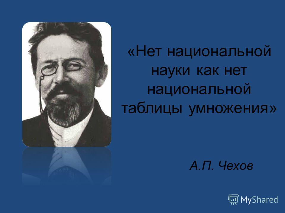 «Нет национальной науки как нет национальной таблицы умножения» А.П. Чехов