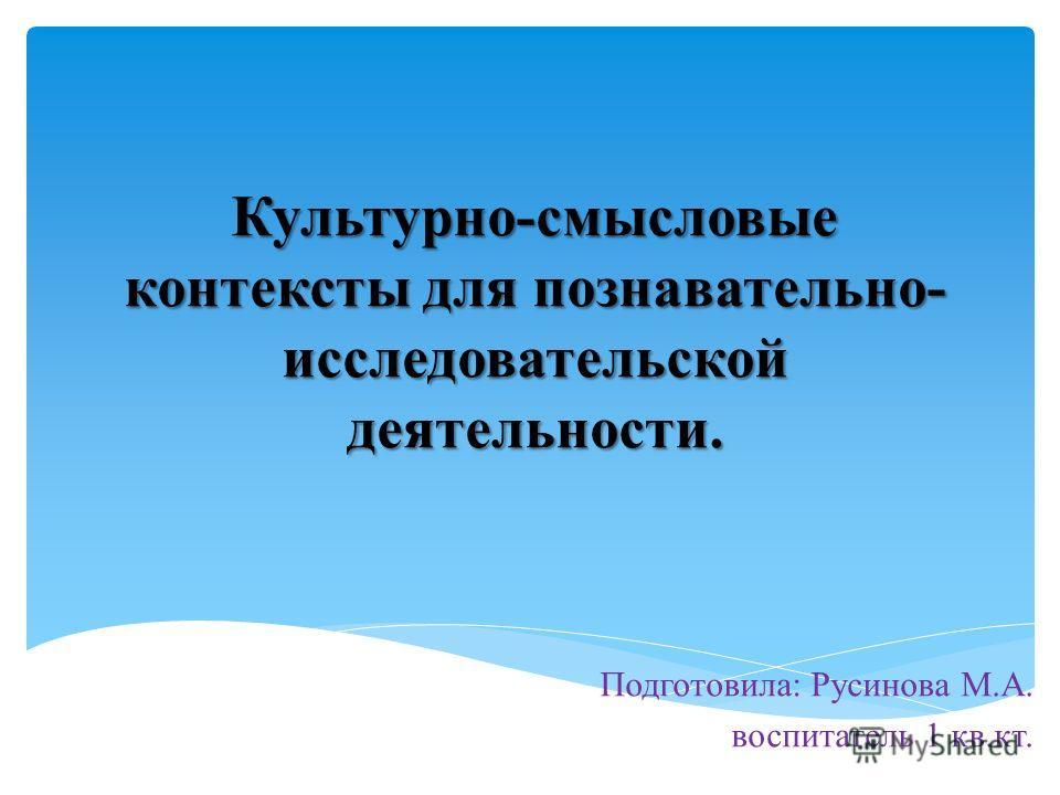 Культурно-смысловые контексты для познавательно- исследовательской деятельности. Подготовила: Русинова М.А. воспитатель 1 кв.кт.