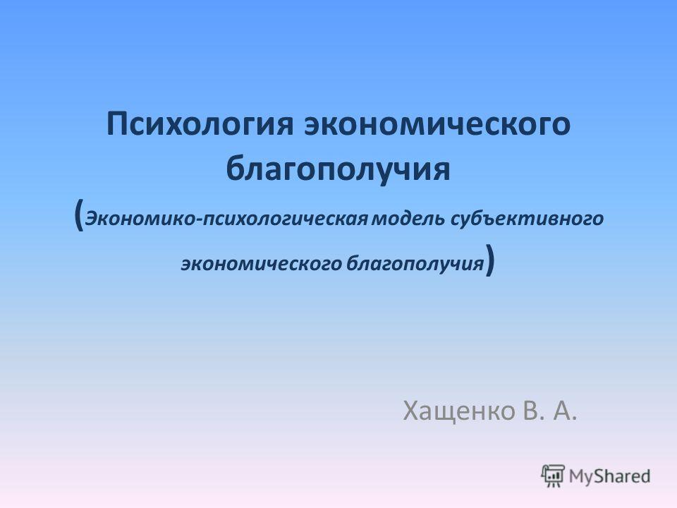 Психология экономического благополучия ( Экономико-психологическая модель субъективного экономического благополучия ) Хащенко В. А.