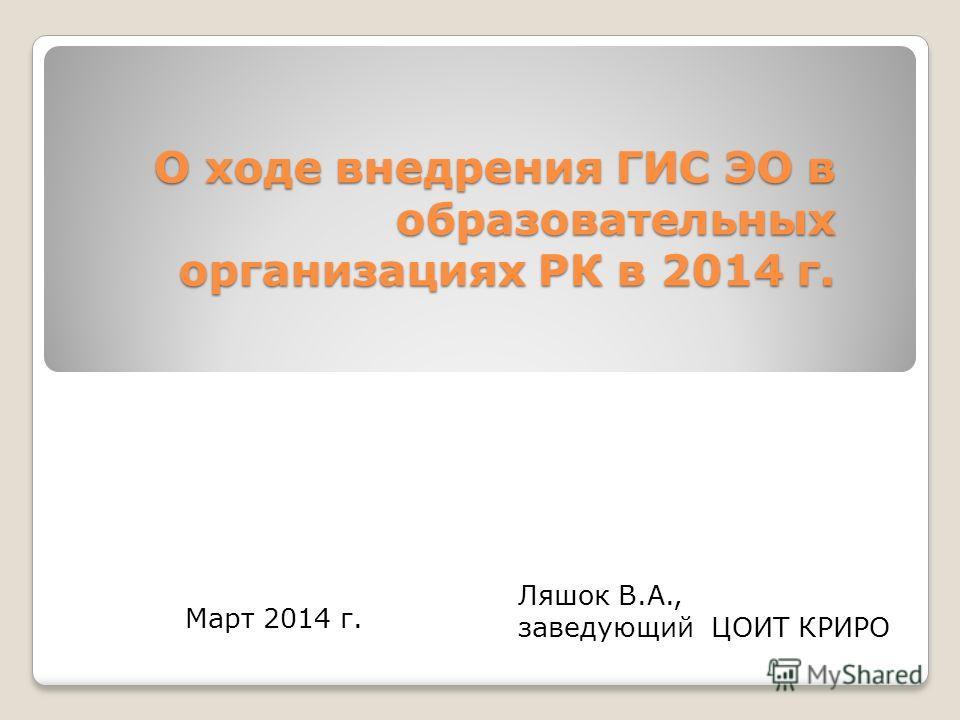 О ходе внедрения ГИС ЭО в образовательных организациях РК в 2014 г. Ляшок В.А., заведующий ЦОИТ КРИРО Март 2014 г.
