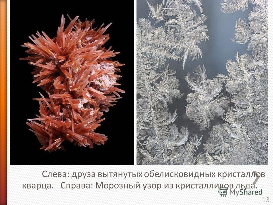 13 Слева: друза вытянутых обелисковидных кристаллов кварца. Справа: Морозный узор из кристалликов льда.