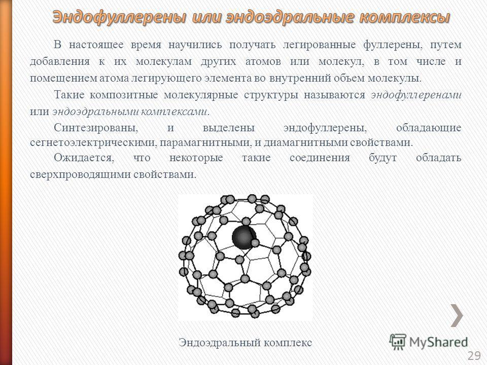 29 В настоящее время научились получать легированные фуллерены, путем добавления к их молекулам других атомов или молекул, в том числе и помещением атома легирующего элемента во внутренний объем молекулы. Такие композитные молекулярные структуры назы