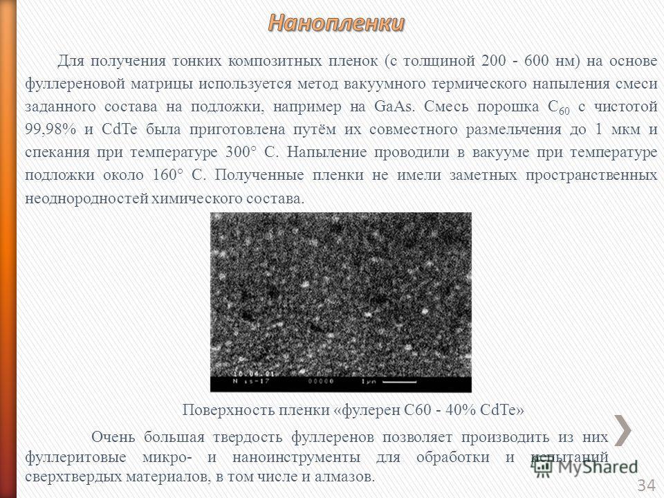 34 Для получения тонких композитных пленок (с толщиной 200 - 600 нм) на основе фуллереновой матрицы используется метод вакуумного термического напыления смеси заданного состава на подложки, например на GaAs. Смесь порошка С 60 с чистотой 99,98% и CdT