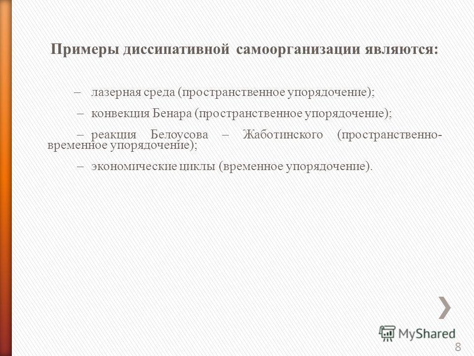 8 Примеры диссипативной самоорганизации являются: –лазерная среда (пространственное упорядочение); –конвекция Бенара (пространственное упорядочение); –реакция Белоусова – Жаботинского (пространственно- временное упорядочение); –экономические циклы (в