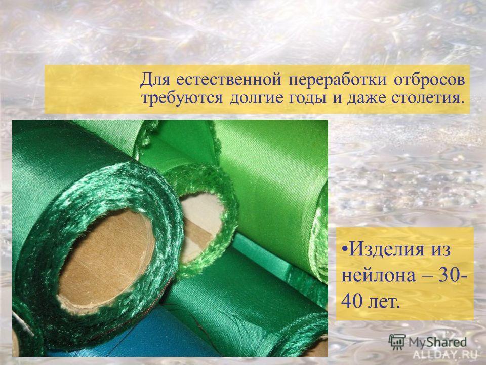 Для естественной переработки отбросов требуются долгие годы и даже столетия. Изделия из нейлона – 30- 40 лет.