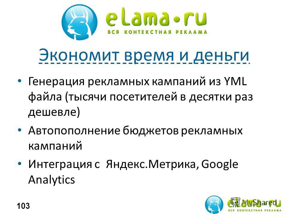 Экономит время и деньги Генерация рекламных кампаний из YML файла (тысячи посетителей в десятки раз дешевле) Автопополнение бюджетов рекламных кампаний Интеграция с Яндекс.Метрика, Google Analytics 103