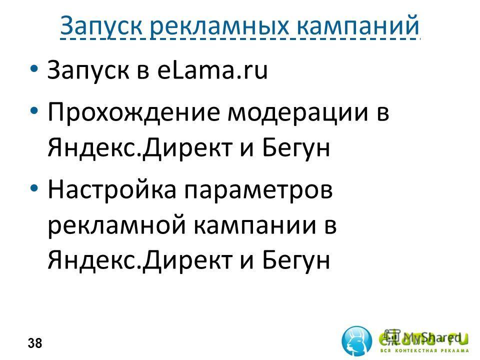Запуск рекламных кампаний Запуск в eLama.ru Прохождение модерации в Яндекс.Директ и Бегун Настройка параметров рекламной кампании в Яндекс.Директ и Бегун 38