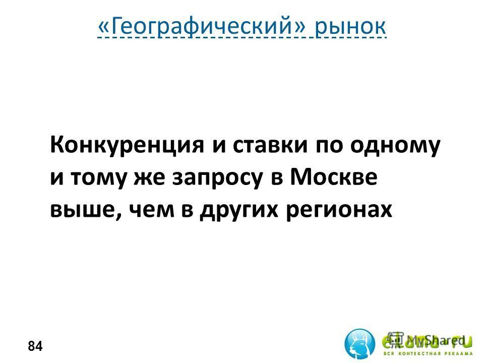 «Географический» рынок 84 Конкуренция и ставки по одному и тому же запросу в Москве выше, чем в других регионах