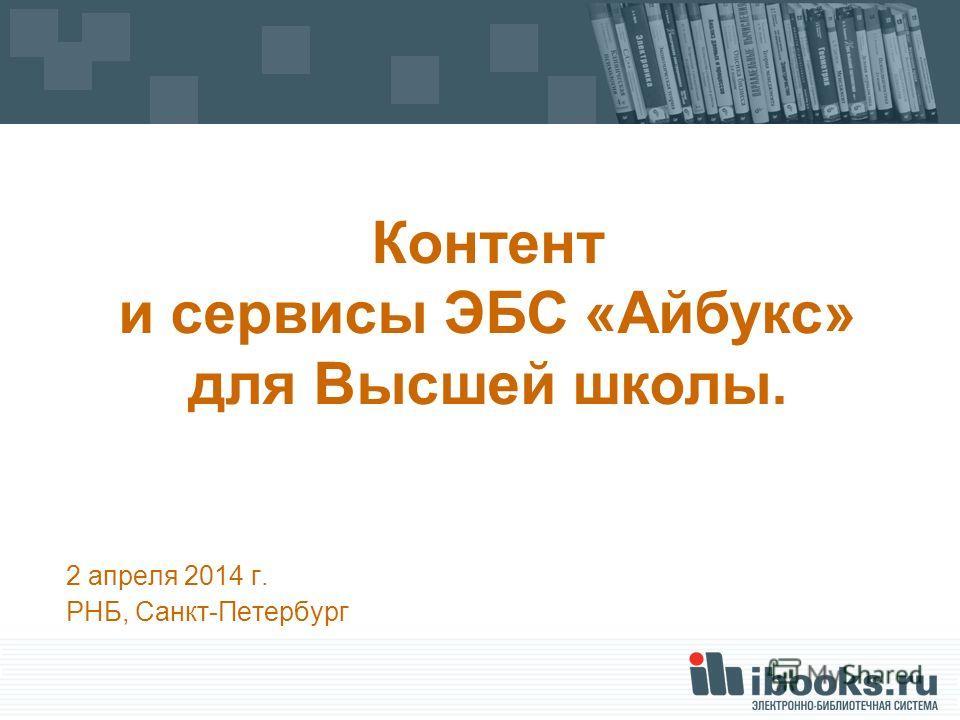 2 апреля 2014 г. РНБ, Санкт-Петербург Контент и сервисы ЭБС «Айбукс» для Высшей школы.