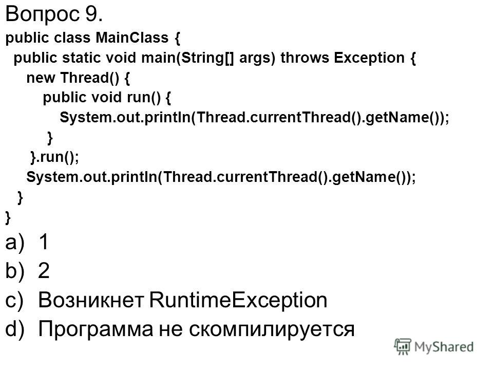 Вопрос 9. public class MainClass { public static void main(String[] args) throws Exception { new Thread() { public void run() { System.out.println(Thread.currentThread().getName()); } }.run(); System.out.println(Thread.currentThread().getName()); } a
