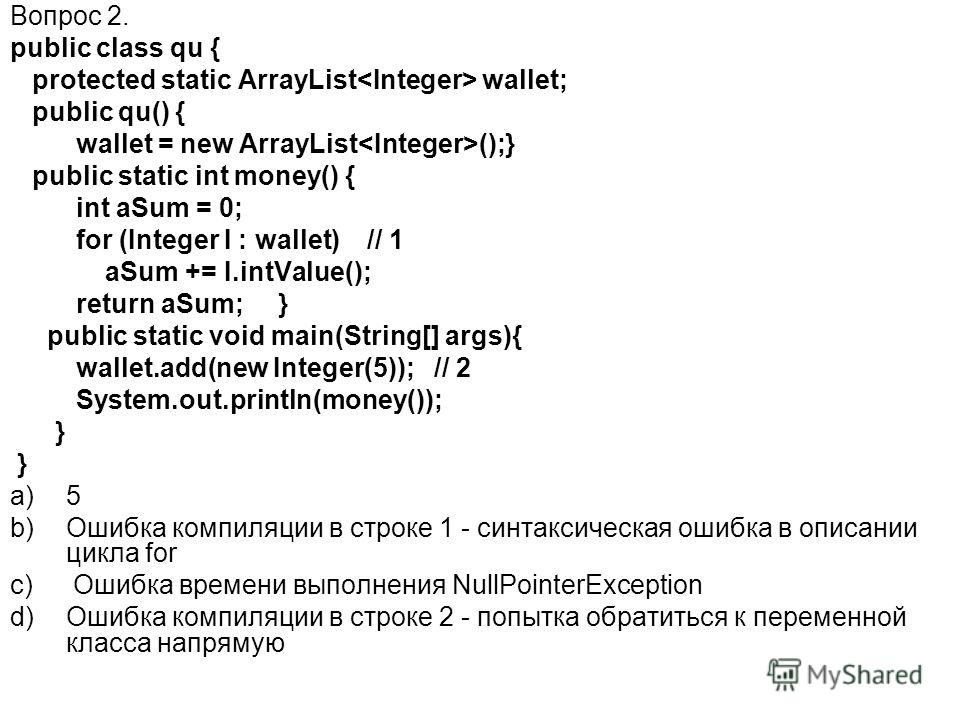Вопрос 2. public class qu { protected static ArrayList wallet; public qu() { wallet = new ArrayList ();} public static int money() { int aSum = 0; for (Integer I : wallet) // 1 aSum += I.intValue(); return aSum; } public static void main(String[] arg