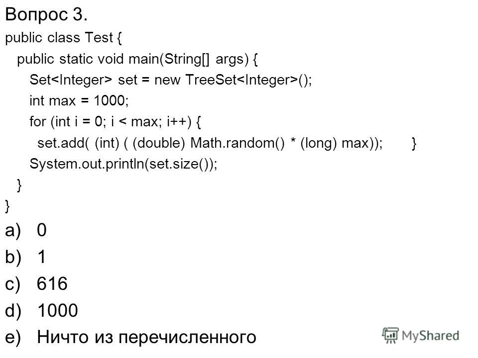 Вопрос 3. public class Test { public static void main(String[] args) { Set set = new TreeSet (); int max = 1000; for (int i = 0; i < max; i++) { set.add( (int) ( (double) Math.random() * (long) max)); } System.out.println(set.size()); } a)0 b)1 c)616