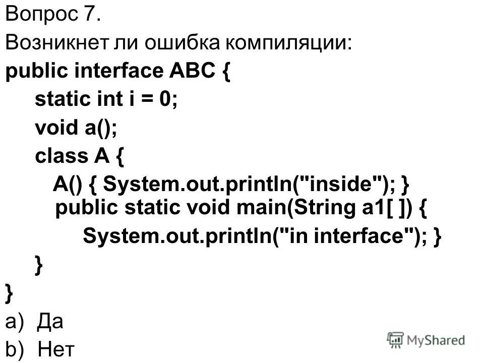 Вопрос 7. Возникнет ли ошибка компиляции: public interface ABC { static int i = 0; void a(); class A { A() { System.out.println(inside); } public static void main(String a1[ ]) { System.out.println(in interface); } } a)Да b)Нет