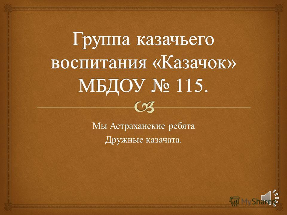 Мы Астраханские ребята Дружные казачата.