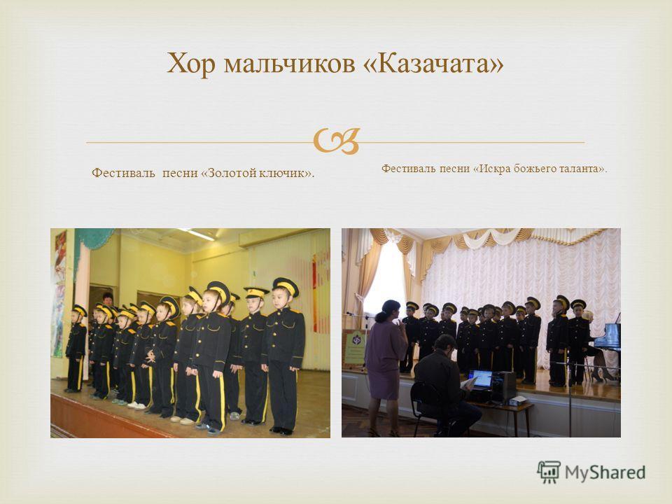 Хор мальчиков « Казачата » Фестиваль песни « Золотой ключик ». Фестиваль песни « Искра божьего таланта ».