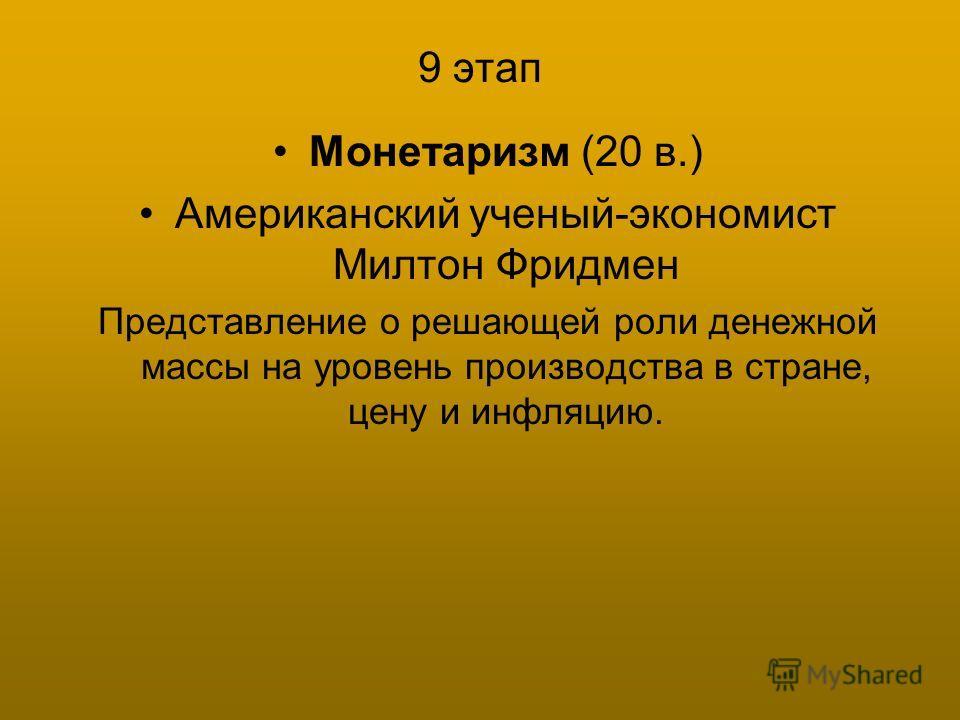 9 этап Монетаризм (20 в.) Американский ученый-экономист Милтон Фридмен Представление о решающей роли денежной массы на уровень производства в стране, цену и инфляцию.