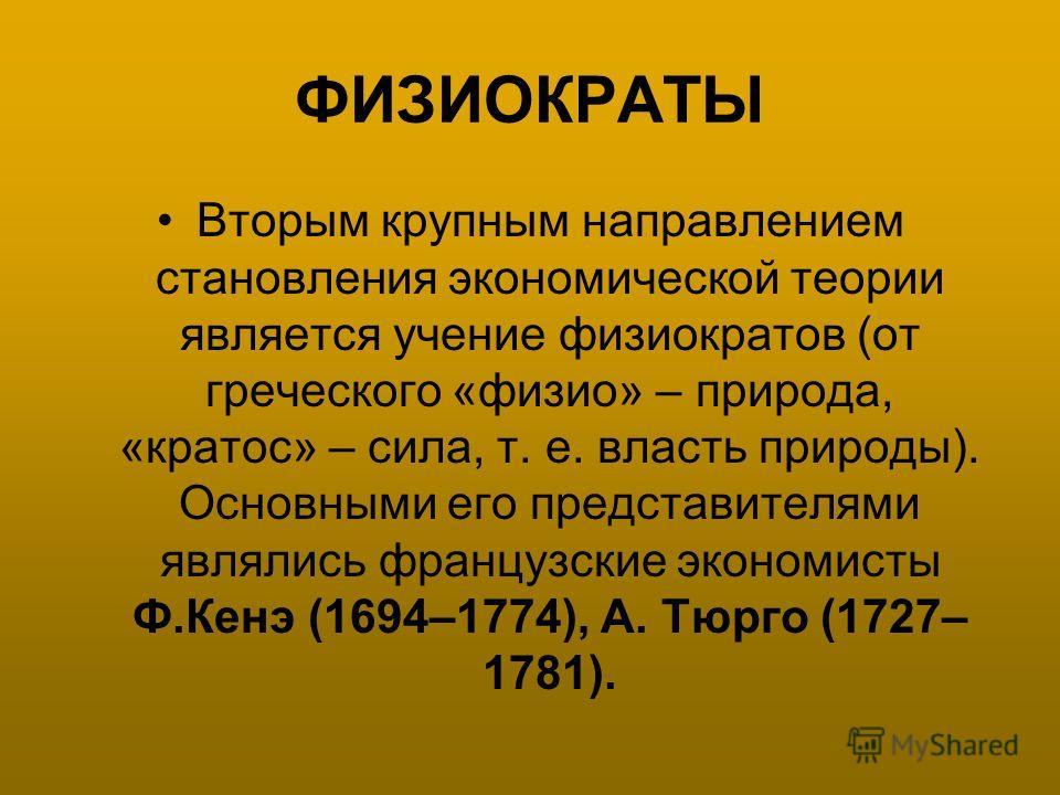 ФИЗИОКРАТЫ Вторым крупным направлением становления экономической теории является учение физиократов (от греческого «физио» – природа, «кратос» – сила, т. е. власть природы). Основными его представителями являлись французские экономисты Ф.Кенэ (1694–1