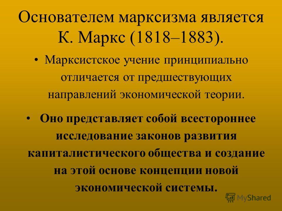 Основателем марксизма является К. Маркс (1818–1883). Марксистское учение принципиально отличается от предшествующих направлений экономической теории. Оно представляет собой всестороннее исследование законов развития капиталистического общества и созд